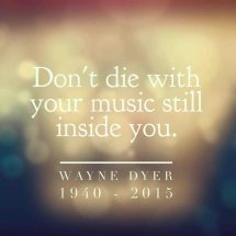Don't die with your music still in you.
