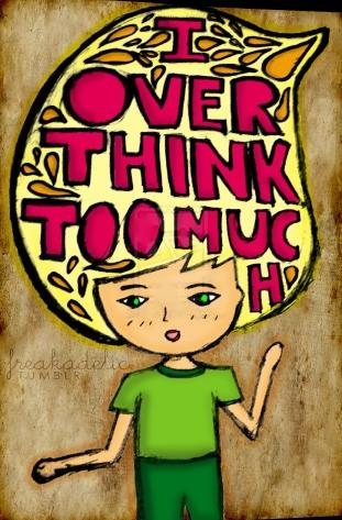I'm so over thinking.